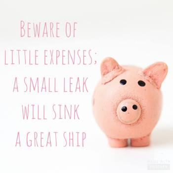 beware of little expenses, a small leak will sink a great ship